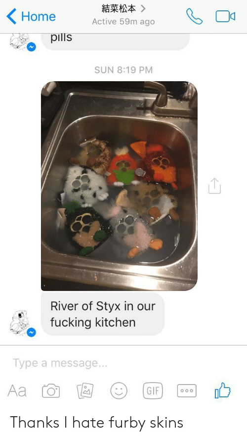 styx: 結菜松本》  Home  Active 59m ago  pills  SUN 8:19 PM  River of Styx in our  fucking kitchen  Type a message...  Aa  GIF  Oo o Thanks I hate furby skins
