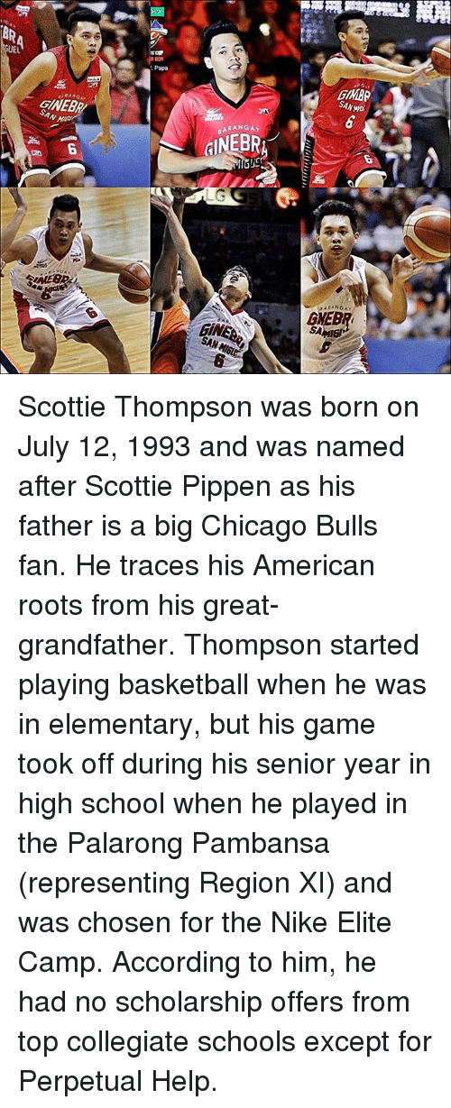 scottie pippen: 飛 NO1  EL  Papa  GMAR  SANwo  RANGAY  GNEB  BARANGAY  GINEBR/  SAN  LG  SA  GiNI  SAN Hisa  6 Scottie Thompson was born on July 12, 1993 and was named after Scottie Pippen as his father is a big Chicago Bulls fan. He traces his American roots from his great-grandfather.  Thompson started playing basketball when he was in elementary, but his game took off during his senior year in high school when he played in the Palarong Pambansa (representing Region XI) and was chosen for the Nike Elite Camp. According to him, he had no scholarship offers from top collegiate schools except for Perpetual Help.