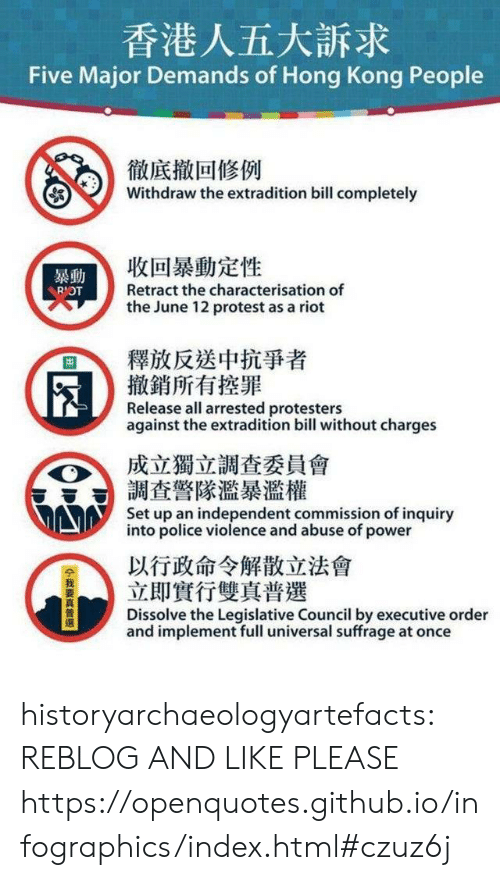 riot: 香港人五大訴求  Five Major Demands of Hong Kong People  徹底撤回修例  Withdraw the extradition bill completely  收回暴動定性  暴動  Retract the characterisation of  RIOT  the June 12 protest as a riot  釋放反送中抗爭者  撤銷所有控罪  Release all arrested protesters  against the extradition bill without charges  成立獨立調查委員會  調查警隊濫暴濫權  Set up an independent commission of inquiry  into police violence and abuse of power  以行政命令解散立法會  立即實行雙真普選  Dissolve the Legislative Council by executive order  and implement full universal suffrage at once  14我要真普選 historyarchaeologyartefacts:  REBLOG AND LIKE PLEASE https://openquotes.github.io/infographics/index.html#czuz6j