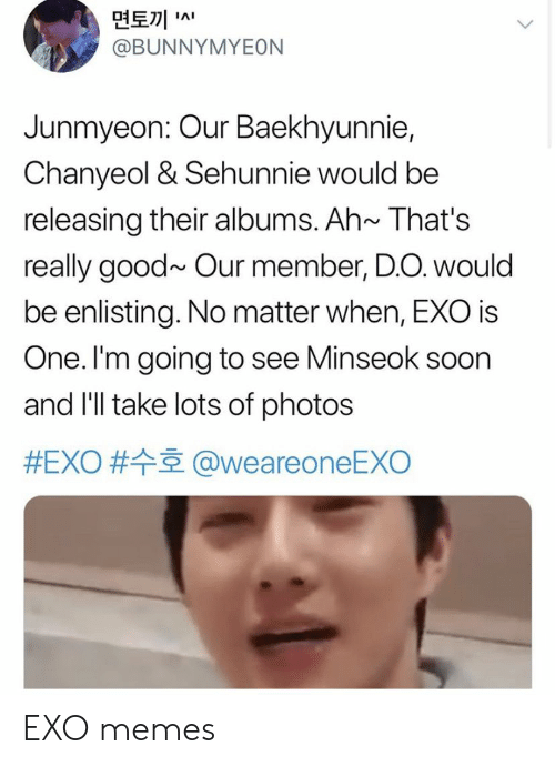 Memes, Soon..., and Good: 면토끼  @BUNNYMYEON  IAI  Junmyeon: Our Baekhyunnie,  Chanyeol & Sehunnie would be  releasing their albums. Ah~ That's  really good~ Our member, D.O. would  be enlisting. No matter when, EXO is  One. I'm going to see Minseok soon  and I'll take lots of photos  #EXO # @weareoneEXO EXO memes
