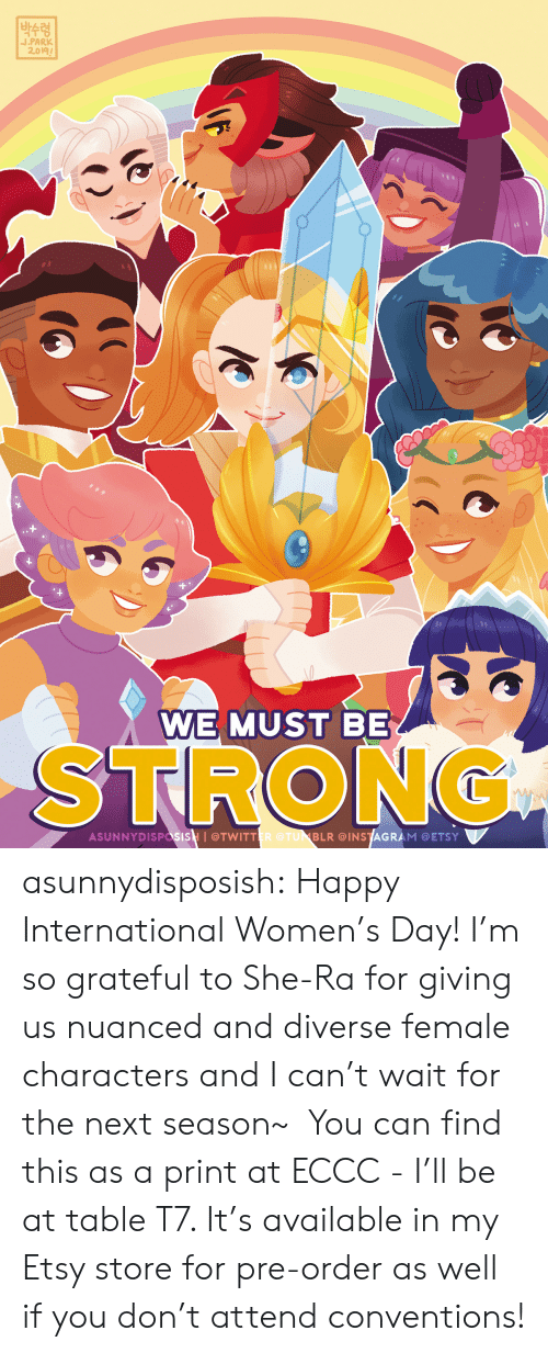 pre order:  박수령  J.PARK  2.019  WE MUST BE  STRONG  ASUNNYDISPasisH I@TWITTER @TUNBLR @INSTAGRAM @ETSY asunnydisposish: Happy International Women's Day! I'm so grateful to She-Ra for giving us nuanced and diverse female characters and I can't wait for the next season~ You can find this as a print at ECCC - I'll be at table T7. It's available in my Etsy store for pre-order as well if you don't attend conventions!