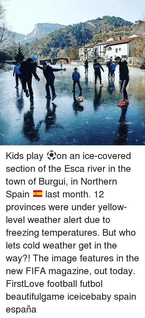 imags: 브  Elmi  T Kids play ⚽️on an ice-covered section of the Esca river in the town of Burgui, in Northern Spain 🇪🇸 last month. 12 provinces were under yellow-level weather alert due to freezing temperatures. But who lets cold weather get in the way?! The image features in the new FIFA magazine, out today. FirstLove football futbol beautifulgame iceicebaby spain españa