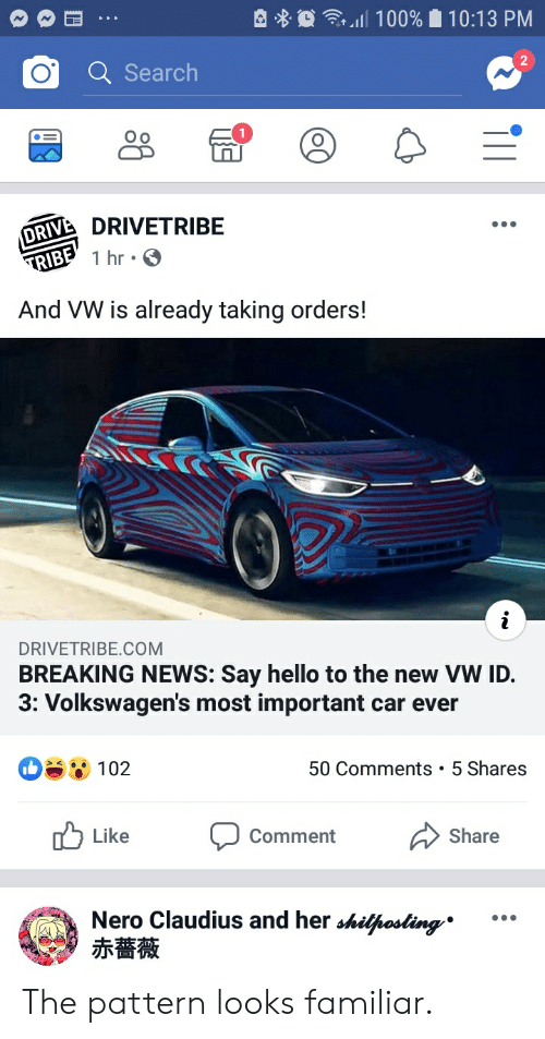 Hello, News, and Breaking News: 순 웅  食, all 100%  10:13 PM  O Search  2  o a  닭  RIV DRIVETRIBE  And VW is already taking orders!  DRIVETRIBE.COM  BREAKING NEWS: Say hello to the new VW ID.  3: Volkswagen's most important car ever  0 102  50 Comments 5 Shares  Like  Comment  Share  Nero Claudius and her shiusa  赤薔薇 The pattern looks familiar.