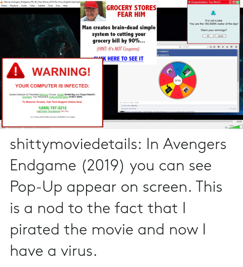 Subtitle: 욜  Marvel Avengers-Endgame-HD 4K Free.Movie-2019-No-Virus-English.mp4.mp4  田Congratulations You Won!!  Media Playback Audio Video Subtitle Tools View Help  GROCERY STORES  FEAR HIM  It is not a joke  You are the 100.000th visitor of the day!  Man creates brain-dead simple  system to cutting your  grocery bill by 90%  Claim your winnings?  므 ella  (HINT: It's NOT Coupons)  Available!  al reward in  K HERE TO SEE IT  WARNING!  SPIN  YOUR COMPUTER IS INFECTED:  System Detected (2)  Malicious Viruses Rootkit.Sirefef.Spy and Trojan.FakeAV  Financial Information IS NOT SAFE  Download. Your  To Remove Viruses,Call Tech Support Online Now:  Like- Comment-Share Delele  12.058 others like this  1(855) 757-3212  7 of 4,356  Mew more comments  Your iP Address: 216.37.72 230IGenerated on 03-20-2014| Priority Urgent  13:57  100%  0) shittymoviedetails: In Avengers Endgame (2019) you can see Pop-Up appear on screen. This is a nod to the fact that I pirated the movie and now I have a virus.