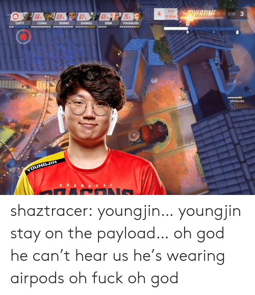 God, Tumblr, and Blog: 0.0  0.00m  4  2:22  75  LUFFY  COMA  DDING GAMSU DIEM YOUNGJIN  COt  YOUNGJIN  YOUNGJIN  S H A shaztracer:  youngjin… youngjin stay on the payload… oh god he can't hear us he's wearing airpods oh fuck oh god