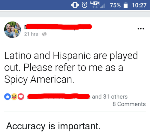American, Spicy, and Hispanic: 0 0 4G. 75%  10:27  21 hrs.  Latino and Hispanic are played  out. Please refer to me as a  Spicy American.  and 31 others  > K  8 Comments Accuracy is important.