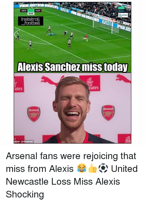 Alexis Sanchez: 0-0  $6:02  NEW  MUN  ENSE  Alexis Sanchez miss today  ates  rates  itter @Arsenal Arsenal fans were rejoicing that miss from Alexis 😂👍⚽️ United Newcastle Loss Miss Alexis Shocking