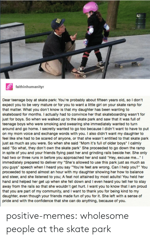 """Because of You: 0  0  faithinhumanityr  Dear teenage boy at skate park: You're probably about fifteen years old, so I don't  expect you to be very mature or for you to want a little girl on your skate ramp for  that matter. What you don't know is that my daughter has been wanting to  skateboard for months. I actually had to convince her that skateboarding wasn't for  just for boys. So when we walked up to the skate park and saw that it was full of  teenage boys who were smoking and swearing she immediately wanted to turn  around and go home. I secretly wanted to go too because I didn't want to have to put  on my mom voice and exchange words with you. I also didn't want my daughter to  feel like she had to be scared of anyone, or that she wasn't entitled to that skate park  just as much as you were. So when she said """"Mom it's full of older boys"""" I calmly  said 'So what, they don't own the skate park"""" She proceeded to go down the ramp  in spite of you and your friends flying past her and grinding rails beside her. She only  had two or three runs in before you approached her and said """"Hey, excuse me..."""" I  immediately prepared to deliver my """"She's allowed to use this park just as much as  you guys speech when I heard you say """"You're feet are wrong. Can I help you?"""" You  proceeded to spend almost an hour with my daughter showing her how to balance  and steer, and she listened to you; A feat not attained by most adults! You held her  hand and helped her get up when she fell down and I even heard you tell her to stay  away from the rails so that she wouldn't get hurt. I want you to know that I am proud  that you are part of my community, and I want to thank you for being kind to my  daughter, even though your friends made fun of you for it. She left with a sense of  pride and with the confidence that she can do anything, because of you. positive-memes:  wholesome people at the skate park"""
