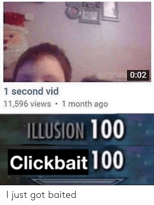 Baited: 0:02  1 second vid  11,596 views 1 month ago  ILLUSION 100  Clickbait 100 I just got baited