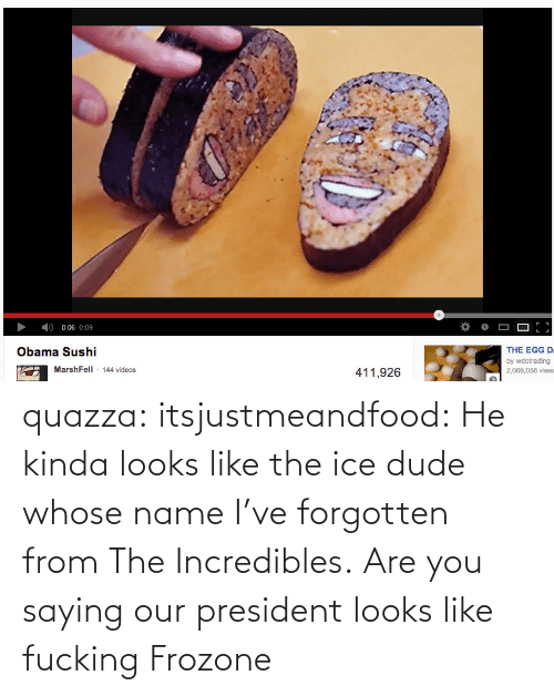 Whose Name: 0:06 0:09  THE EGG D.  Obama Sushi  by wdctrading  2,068,058 view:  MarshFell 144 videos  411,926 quazza:  itsjustmeandfood:  He kinda looks like the ice dude whose name I've forgotten from The Incredibles.  Are you saying our president looks like fucking Frozone