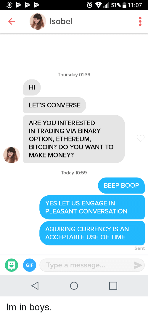 Converse: 0  111 51 %-11 :07  Isobel  Thursday 01:39  HI  LET'S CONVERSE  ARE YOU INTERESTED  IN TRADING VIA BINARY  OPTION, ETHEREUM,  BITCOIN? DO YOU WANT TO  MAKE MONEY?  Today 10:59  BEEP BOOP  YES LET US ENGAGE IN  PLEASANT CONVERSATION  AQUIRING CURRENCY IS AN  ACCEPTABLE USE OF TIME  Sent  GIF  Type a message.. Im in boys.