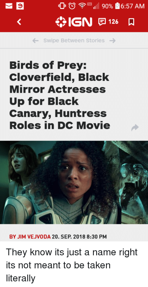 cloverfield: 0  111 90%  6:57 AM  IGN 126  Swipe Between Stories  Birds of Prey:  Cloverfield, Black  Mirror Actresses  Up for Black  Canary, Huntress  Roles in DC Movie  BY JIM VEJVODA 20. SEP. 2018 8:30 PM