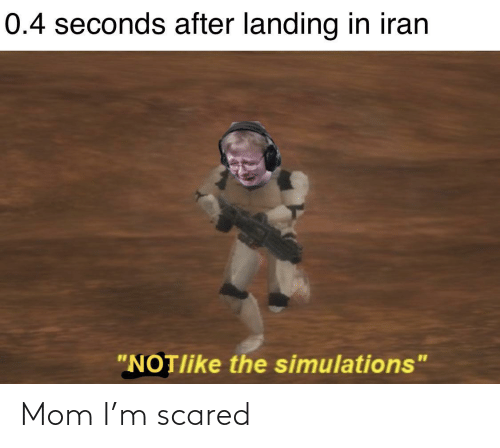 """landing: 0.4 seconds after landing in iran  """"NOTlike the simulations"""" Mom I'm scared"""