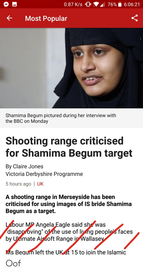 """Shamima Begum: 0.87 K/s 0  76%  6:06:21  Most Popular  Shamima Begum pictured during her interview with  the BBC on Monday  Shooting range criticised  for Shamima Begum target  By Claire Jones  Victoria Derbyshire Programme  5 hours ago 