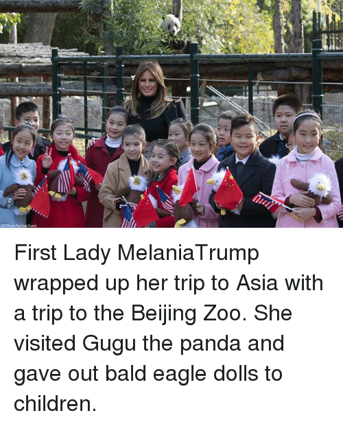Beijing: 0  AP Photowg an Guan First Lady MelaniaTrump wrapped up her trip to Asia with a trip to the Beijing Zoo. She visited Gugu the panda and gave out bald eagle dolls to children.