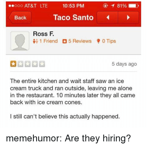 Being Alone, Saw, and Tumblr: 0 AT&T LTE  10:53 PM  81 % |  Back  Taco Santo  Ross F.  1 Friend 5 Reviews 0 Tips  5 days ago  The entire kitchen and wait staff saw an ice  cream truck and ran outside, leaving me alone  in the restaurant. 10 minutes later they all came  back with ice cream cones.  I still can't believe this actually happened memehumor:  Are they hiring?