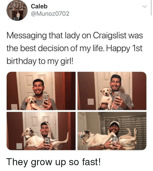 Craigslist: 0)  Calelb  @Munoz0702  Messaging that lady on Craigslist was  the best decision of my life. Happy 1st  birthday to my girl! They grow up so fast!