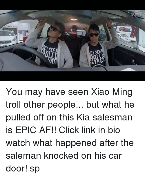 minge: 0  EY SEE You may have seen Xiao Ming troll other people... but what he pulled off on this Kia salesman is EPIC AF!! Click link in bio watch what happened after the saleman knocked on his car door! sp