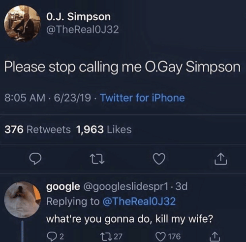 Thereal: 0.J. Simpson  @TheReal0J32  Please stop calling me O.Gay Simpson  8:05 AM 6/23/19 Twitter for iPhone  376 Retweets 1,963 Likes  google @googleslidespr1.3d  Replying to @TheReal 0J 32  what're you gonna do, kill my wife?  t127  2  176