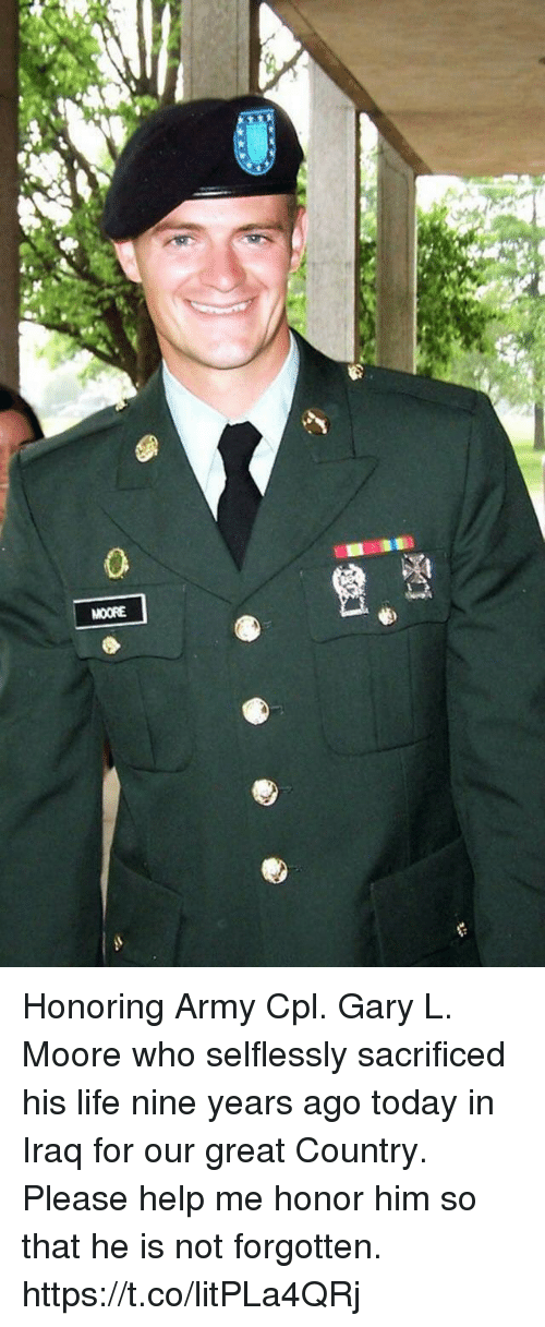 Life, Memes, and Army: 0  MOORE Honoring Army Cpl. Gary L. Moore who selflessly sacrificed his life nine years ago today in Iraq for our great Country. Please help me honor him so that he is not forgotten. https://t.co/litPLa4QRj