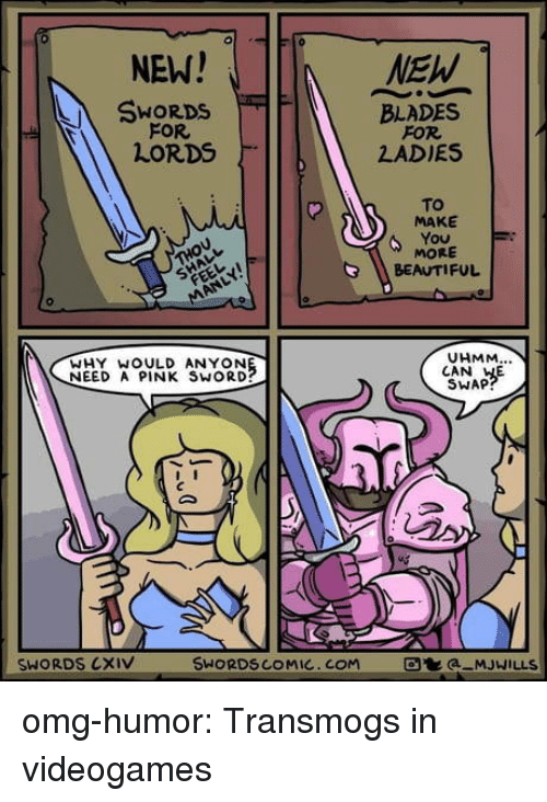 Beautiful, Omg, and Tumblr: 0  NEW!  SWORDS  FOR  LORDS  BLADES  FOR  LADIES  To  MAKE  MORE  BEAUTIFUL  UHMM  WHY WOULD ANYON  NEED A PINK SWORD?  CAN HE  SWAP  SWORDS CXIV  SWORDSCOMIC.COM  a MJWILLS omg-humor:  Transmogs in videogames