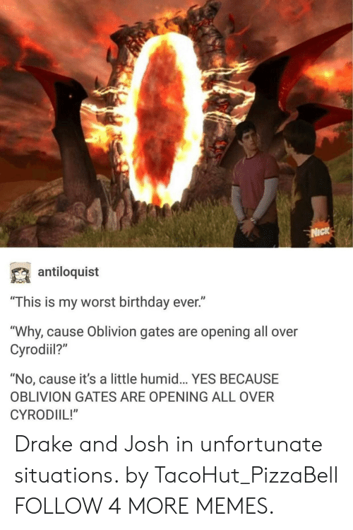 """Worst Birthday: 0  NICK  antiloquist  """"This is my worst birthday ever.""""  """"Why, cause Oblivion gates are opening all over  Cyrodil?""""  """"No, cause it's a little humid... YES BECAUSE  OBLIVION GATES ARE OPENING ALL OVER  CYRODIIL!"""" Drake and Josh in unfortunate situations. by TacoHut_PizzaBell FOLLOW 4 MORE MEMES."""