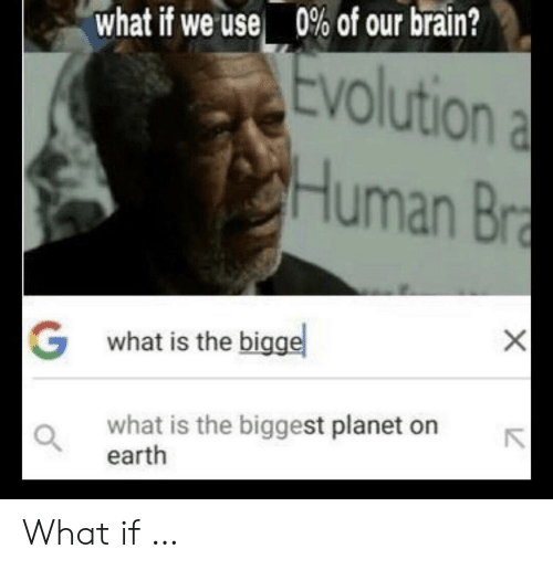 Brain, Earth, and Evolution: 0% of our brain?  what if we use  Evolution a  Human Bra  Gwhat is the bigge  what is the biggest planet on  earth What if …