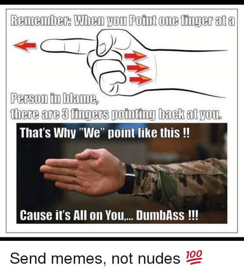 """Memes, Nudes, and Back: 0  Person tn blame,  there are 3 fingers pointing back at yon.  That's Why """"We"""" point like this!!  Cause it's All on You.. DumbAss!! Send memes, not nudes 💯"""