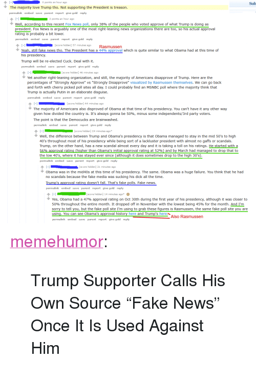 """Fake, Fall, and Love: 0 points an hour ago  Sub  The majority love Trump tho. Not supporting the President is treason  permalink embed save parent report give gold reply  well, according to this recent Fox News poll, only 38% of the people who voted approve of what Trump is doing as  president. Fox News is arguably one of the most right-leaning news organizations there are too, so his actual approval  rating is probably a bit lower.  permalink embed save parent report give gold reply  1[score hidden] 57 minutes Rasmussen  Yeah, still fake news tho. The President has a 44% approval which is quite similar to what Obama had at this time of  his presidency  Trump will be re-elected Cuck. Deal with it  permalink embed save parent report give gold reply  score hidden] 46 minutes ago  Yet another right-leaning organization, and still, the majority of Americans disapprove of Trump. Here are the  percentages of """"Strongly Approve"""" vs """"Strongly Disapprove"""" visualized by Rasmussen themselves. We can go back  and forth with cherry picked poll sites all day. I could probably find an MSNBC poll where the majority think that  Trump is actually Putin in an elaborate disguise  permalink embed save parent report give gold reply  1[score hidden] 44 minutes ago  The majority of Americans also disproved of Obama at that time of his presidency. You can't have it any other way  given how divided the country is. It's always gonna be 50%, minus some independents/3rd party voters  The point is that the Democucks are brainwashed  permalink embed save parent report give gold reply  score hidden] 24 minutes ago  Well, the difference between Trump and Obama's presidency is that Obama managed to stay in the mid 50's to high  40's throughout most of his presidency while being sort of a lackluster president with almost no gaffs or scandals  Trump, on the other hand, has a new scandal almost every day and it is taking a toll on his ratings. He started with a  roval rating (higher than Obama's initial"""
