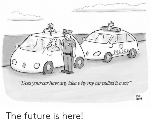 """Noth: 0  POLICE  O 0 O  """"Does your car have any idea why my carpulled it over?""""  PAUL  NOTH The future is here!"""