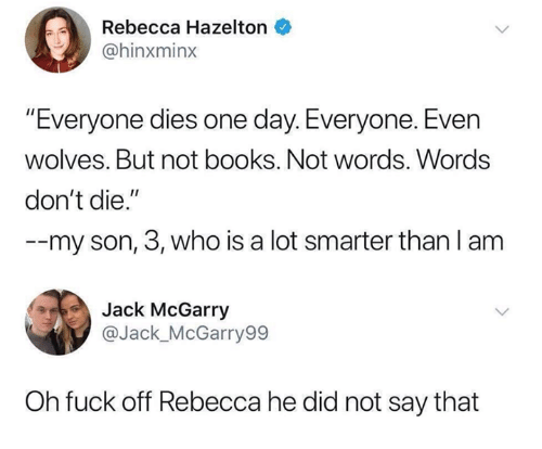 "Dont Die: 0  Rebecca Hazelton  @hinxminx  Everyone dies one day. Everyone. Even  wolves. But not books. Not words. Words  don't die.""  --my son, 3, who is a lot smarter than l anm  Jack McGarry  @Jack_McGarry99  Oh fuck off Rebecca he did not say that"