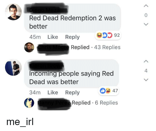 Red Dead Redemption, Irl, and Me IRL: 0  Red Dead Redemption 2 was  better  45m Like Reply D5 92  Replied 43 Replies  4  ncoming people saying Red  Dead was better  34m Like Reply  03 47  Replied 6 Replies