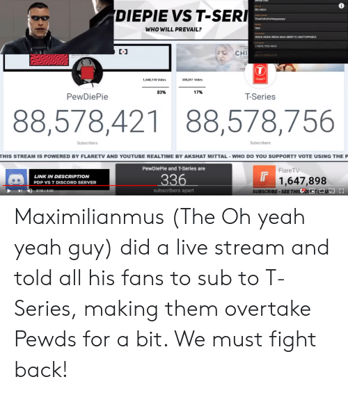Maximilianmus: 0  RU HIGH  DIEPIE VST-SERI  WHO WILL PREVAIL?  noo  NDIA INDIA INDIA MAX ARMY IS UNSTOPPABLE  HATE YOU MAX  C-J  C CH  SERIES  ,448,118 Votes  00,851 Votes  83%  17%  PewDiePie  T-Series  88,578,421 88,578,756  Subscribers  Subscribers  THIS STREAM IS POWERED BY FLARETV AND YOUTUBE REALTIME BY AKSHAT MITTAL WHO DO YOU SUPPORT? VOTE USING THE P  PewDiePie and T-Series are  FlareTV  LINK IN DESCRIPTION  PDP VS T DISCORD SERVER  336  1,647,898  subscribers apart  SUBSCRIBE-SEE THIS OwrtaUD Maximilianmus (The Oh yeah yeah guy) did a live stream and told all his fans to sub to T-Series, making them overtake Pewds for a bit. We must fight back!