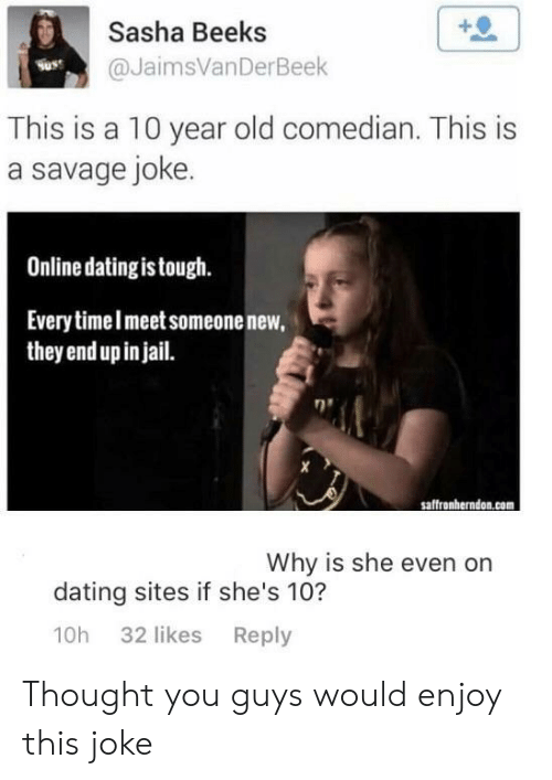 Dating, Jail, and Online Dating: +0  Sasha Beeks  @JaimsVanDerBeek  Suss  This is a 10 year old comedian. This is  a savage joke  Online dating is tough.  Everytimelmeet someonenew,  they end up in jail.  saffronherndon.com  Why is she even on  dating sites if she's 10?  10h 32 likes Reply Thought you guys would enjoy this joke