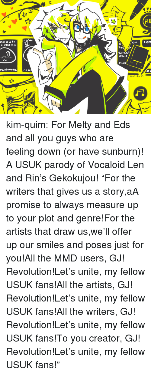 "eds: 0  Swee  devil  LAC  cardverse nek kim-quim:  For Melty and Eds and all you guys who are feeling down (or have sunburn)! A USUK parody of Vocaloid Len and Rin's Gekokujou! ""For the writers that gives us a story,aA promise to always measure up to your plot and genre!For the artists that draw us,we'll offer up our smiles and poses just for you!All the MMD users, GJ! Revolution!Let's unite, my fellow USUK fans!All the artists, GJ! Revolution!Let's unite, my fellow USUK fans!All the writers, GJ! Revolution!Let's unite, my fellow USUK fans!To you creator, GJ! Revolution!Let's unite, my fellow USUK fans!"""