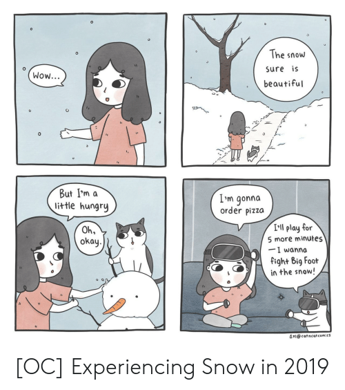 Im A Little: 0  The snow  sure is  beautiful  Wow...  But I'm a  little hungry  L'm gonna  order pizza  I'll play for  5 more minutes  -I wanna  fight Big Fooft  in the snow!  Oh,  okay.  수지@cat ncat comics [OC] Experiencing Snow in 2019