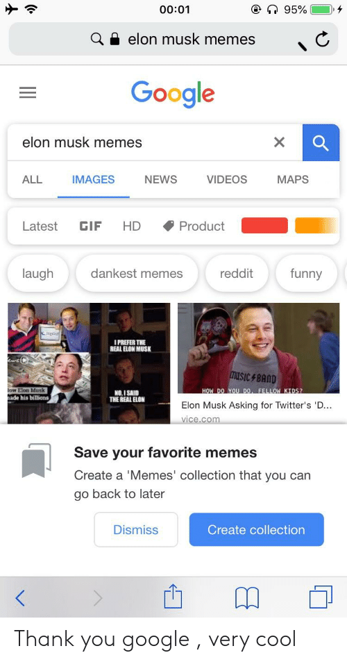 Funny, Gif, and Google: 00:01  elon musk memes  elon musk memes  ALL  IMAGES  NEWS  VIDEOS  MAPS  Latest GIF HD  ◆Product  laugh  dankest memes  reddit  funny  I PREFER THE  REAL ELON MUSK  music, BAND  HOW DO YOU DO, FELLOW KIDS?  Elon Musk Asking for Twitter's 'D...  low Elon Musk  NO.I SAID  THE REAL ELON  ade his billions  Save your favorite memes  Create a 'Memes' collection that you can  go back to later  Dismiss  Create collection Thank you google , very cool