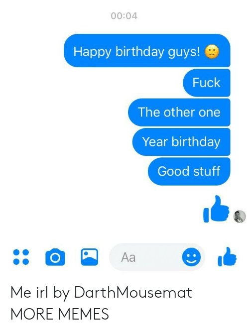 good stuff: 00:04  Happy birthday guys!  Fuck  The other one  Year birthday  Good stuff  Aa Me irl by DarthMousemat MORE MEMES