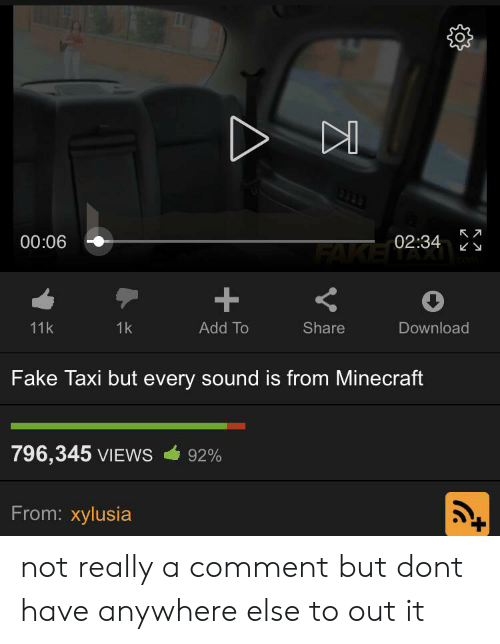 Fake, Minecraft, and Taxi: 00:06  02:34  FAKENAXI  11k  1k  Add To  Share  Download  Fake Taxi but every sound is from Minecraft  796,345 VIEWS  92%  From: xylusia  V  + not really a comment but dont have anywhere else to out it