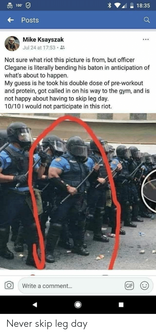 Anaconda, Gif, and Gym: 00 100  18:35  Posts  Mike Ksayszak  Jul 24 at 17:53 .  Not sure what riot this picture is from, but officer  Clegane is literally bending his baton in anticipation of  what's about to happen.  My guess is he took his double dose of pre-workout  and protein, got called in on his way to the gym, and is  not happy about having to skip leg day.  10/10 I would not participate in this riot.  Write a comment..  GIF Never skip leg day