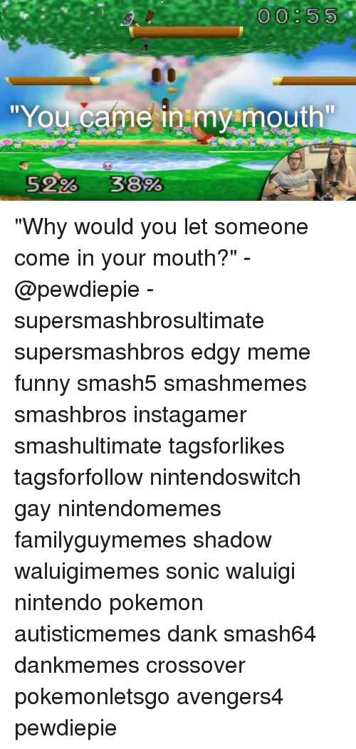 """Dank, Funny, and Meme: 00:55  You came inmy mouth  5226-3800 """"Why would you let someone come in your mouth?"""" -@pewdiepie - supersmashbrosultimate supersmashbros edgy meme funny smash5 smashmemes smashbros instagamer smashultimate tagsforlikes tagsforfollow nintendoswitch gay nintendomemes familyguymemes shadow waluigimemes sonic waluigi nintendo pokemon autisticmemes dank smash64 dankmemes crossover pokemonletsgo avengers4 pewdiepie"""