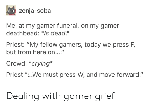 "gamers: 00 zenja-soba  Me, at my gamer funeral, on my gamer  deathbead: *Is dead*  Priest: ""My fellow gamers, today we press F,  but from here on....""  Crowd: *crying*  Priest ""...We must press W, and move forward."" Dealing with gamer grief"