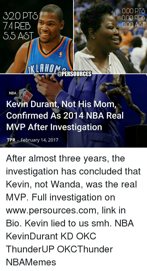 dts: 000 DTS  320 PTS  000 REE  74 REB  000  AST  KLAHOM  @PERSOURCES  NBA  Kevin Durant, Not His Mom,  Confirmed As 2014 NBA Real  MVP After Investigation  TPR February 14, 2017 After almost three years, the investigation has concluded that Kevin, not Wanda, was the real MVP. Full investigation on www.persources.com, link in Bio. Kevin lied to us smh. NBA KevinDurant KD OKC ThunderUP OKCThunder NBAMemes