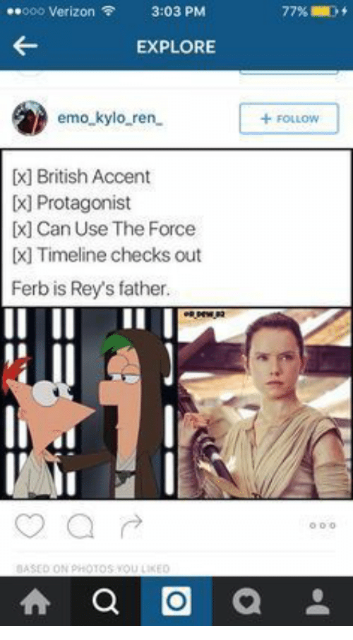 Emo Kylo Ren: 000 Verizon  3:03 PM  77%l  EXPLORE  emo_kylo_ren  +FOLLOW  British Accent  ] Protagonist  Can Use The Force  [ Timeline checks out  Ferb is Rey's father.  BASED ON PHOTOS YOU LIKED