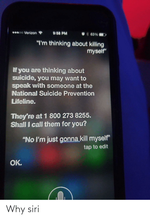 "Siri, Verizon, and Suicide: 000 Verizon  9:58 PM  *63%  ""'m thinking about killing  myself""  If you are thinking about  suicide, you may want to  speak with someone at the  National Suicide Prevention  Lifeline.  They're at 1 800 273 8255.  Shall I call them for you?  ""No I'm just gonna.kill myself""  tap to edit  OK. Why siri"