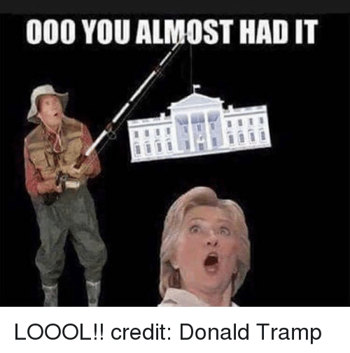 Almost Had It: 000 YOU ALMOST HAD IT LOOOL!! credit: Donald Tramp