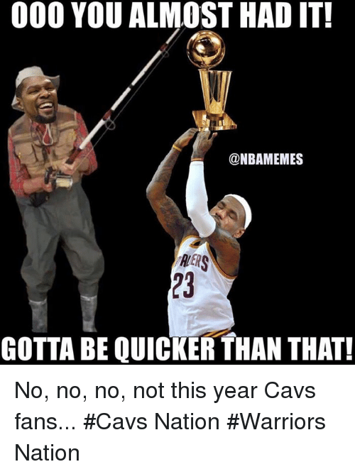 Almost Had It: 000 YOU ALMOST HAD IT!  @NBAMEMES  RERS  GOTTA BE QUICKER THAN THAT! No, no, no, not this year Cavs fans... #Cavs Nation #Warriors Nation