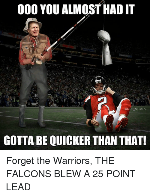 Almost Had It: 000 YOU ALMOST HAD IT  NFL MEMES  GOTTA BE QUICKER THAN THAT! Forget the Warriors, THE FALCONS BLEW A 25 POINT LEAD