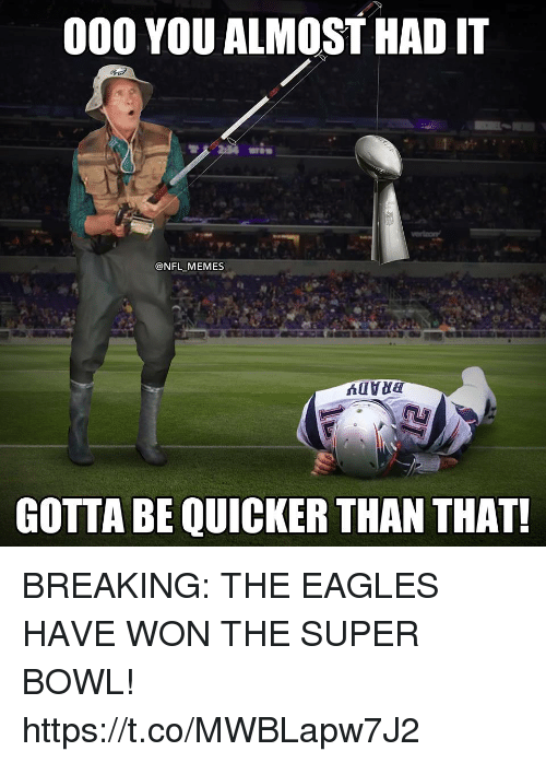 Almost Had It: 000 YOU ALMOST HAD IT  @NFL MEMES  GOTTA BE QUICKER THAN THAT! BREAKING: THE EAGLES HAVE WON THE SUPER BOWL! https://t.co/MWBLapw7J2