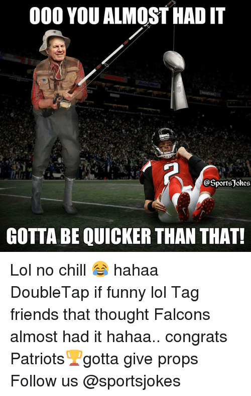 Almost Had It: 000 YOU ALMOST HAD IT  portsjokes  GOTTA BE QUICKER THAN THAT! Lol no chill 😂 hahaa DoubleTap if funny lol Tag friends that thought Falcons almost had it hahaa.. congrats Patriots🏆gotta give props Follow us @sportsjokes